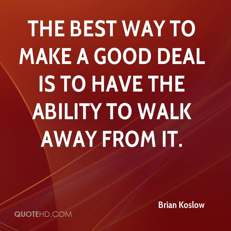 The best way to make a good deal is to have the ability to walk away from it.