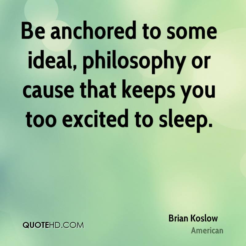 Be anchored to some ideal, philosophy or cause that keeps you too excited to sleep.
