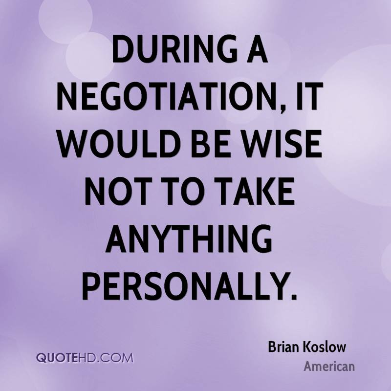 During a negotiation, it would be wise not to take anything personally.