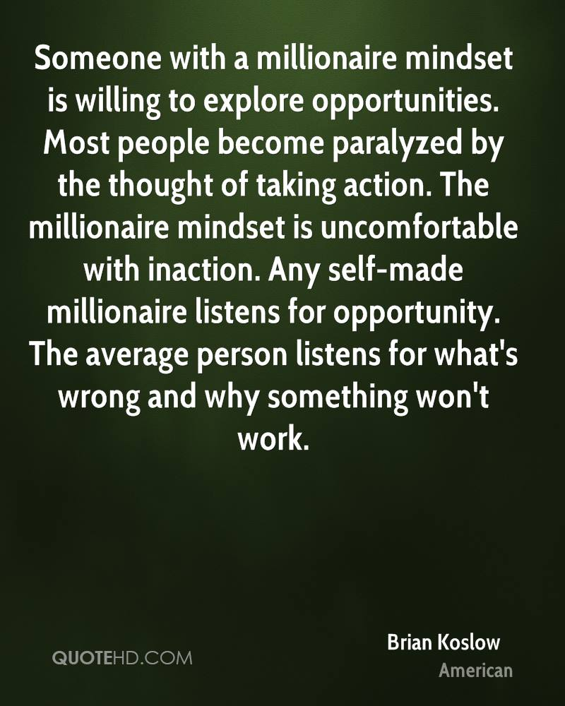 Someone with a millionaire mindset is willing to explore opportunities. Most people become paralyzed by the thought of taking action. The millionaire mindset is uncomfortable with inaction. Any self-made millionaire listens for opportunity. The average person listens for what's wrong and why something won't work.