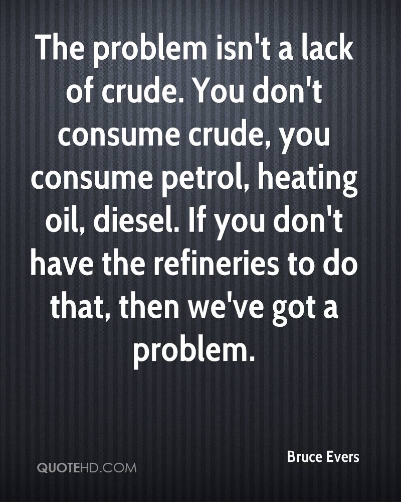 The problem isn't a lack of crude. You don't consume crude, you consume petrol, heating oil, diesel. If you don't have the refineries to do that, then we've got a problem.