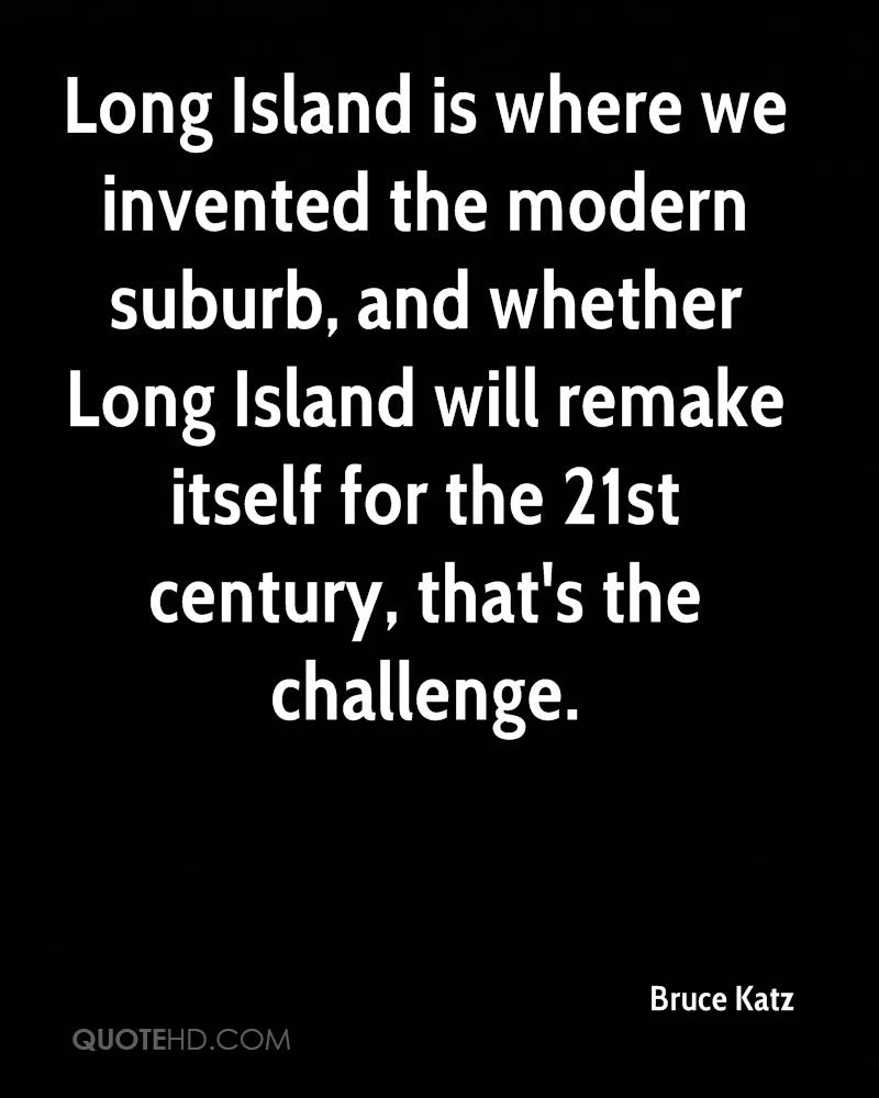 Long Island is where we invented the modern suburb, and whether Long Island will remake itself for the 21st century, that's the challenge.