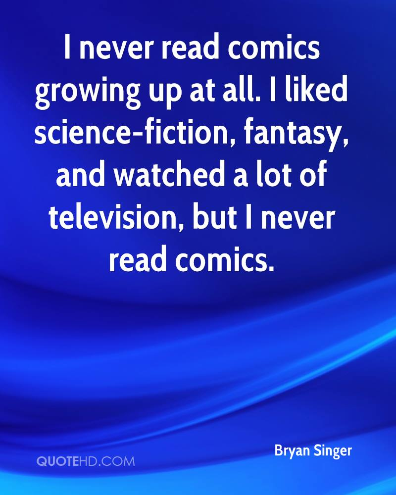 I never read comics growing up at all. I liked science-fiction, fantasy, and watched a lot of television, but I never read comics.