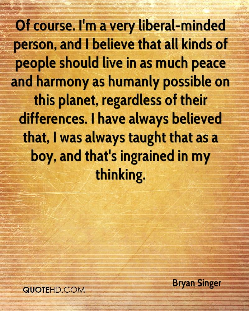Of course. I'm a very liberal-minded person, and I believe that all kinds of people should live in as much peace and harmony as humanly possible on this planet, regardless of their differences. I have always believed that, I was always taught that as a boy, and that's ingrained in my thinking.