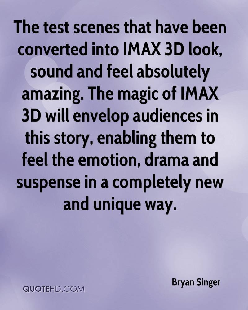 The test scenes that have been converted into IMAX 3D look, sound and feel absolutely amazing. The magic of IMAX 3D will envelop audiences in this story, enabling them to feel the emotion, drama and suspense in a completely new and unique way.