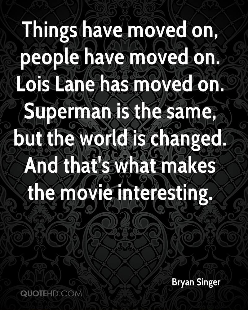 Things have moved on, people have moved on. Lois Lane has moved on. Superman is the same, but the world is changed. And that's what makes the movie interesting.
