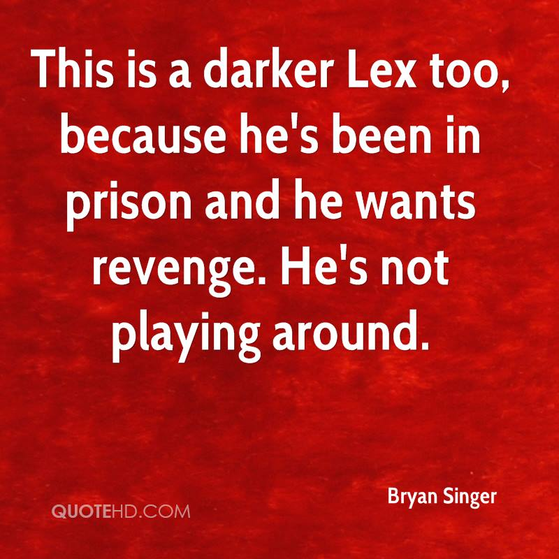 This is a darker Lex too, because he's been in prison and he wants revenge. He's not playing around.
