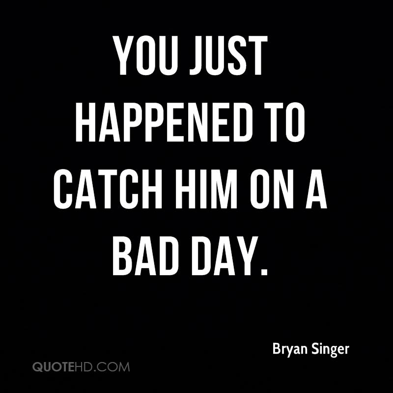 You just happened to catch him on a bad day.