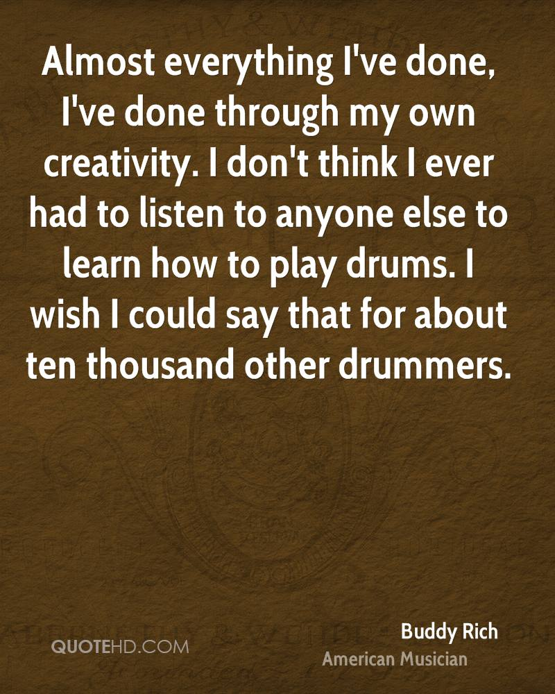 Almost everything I've done, I've done through my own creativity. I don't think I ever had to listen to anyone else to learn how to play drums. I wish I could say that for about ten thousand other drummers.