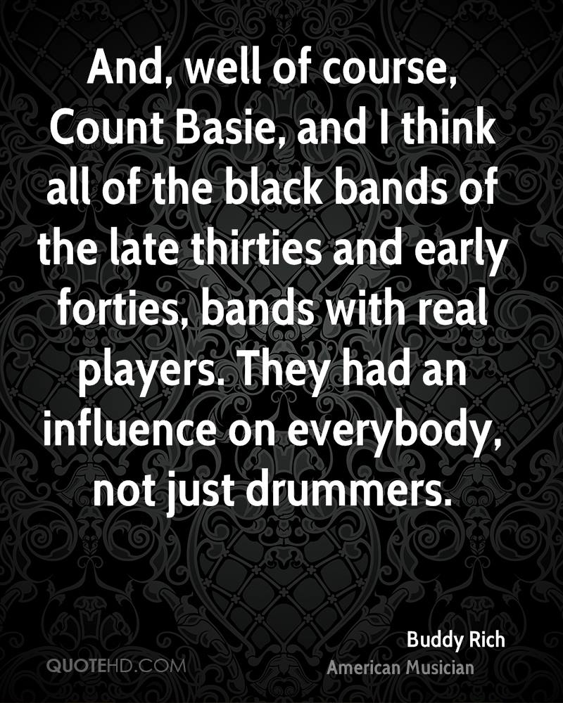And, well of course, Count Basie, and I think all of the black bands of the late thirties and early forties, bands with real players. They had an influence on everybody, not just drummers.