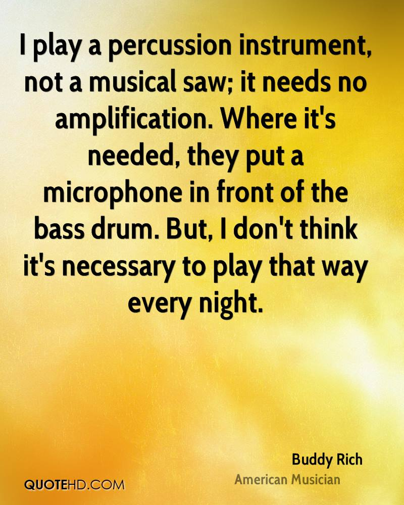I play a percussion instrument, not a musical saw; it needs no amplification. Where it's needed, they put a microphone in front of the bass drum. But, I don't think it's necessary to play that way every night.
