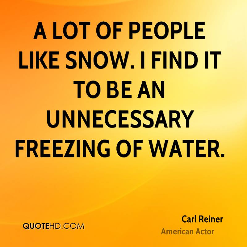 A lot of people like snow. I find it to be an unnecessary freezing of water.