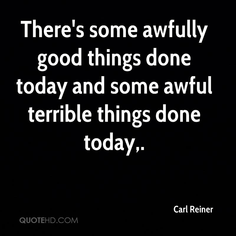 There's some awfully good things done today and some awful terrible things done today.