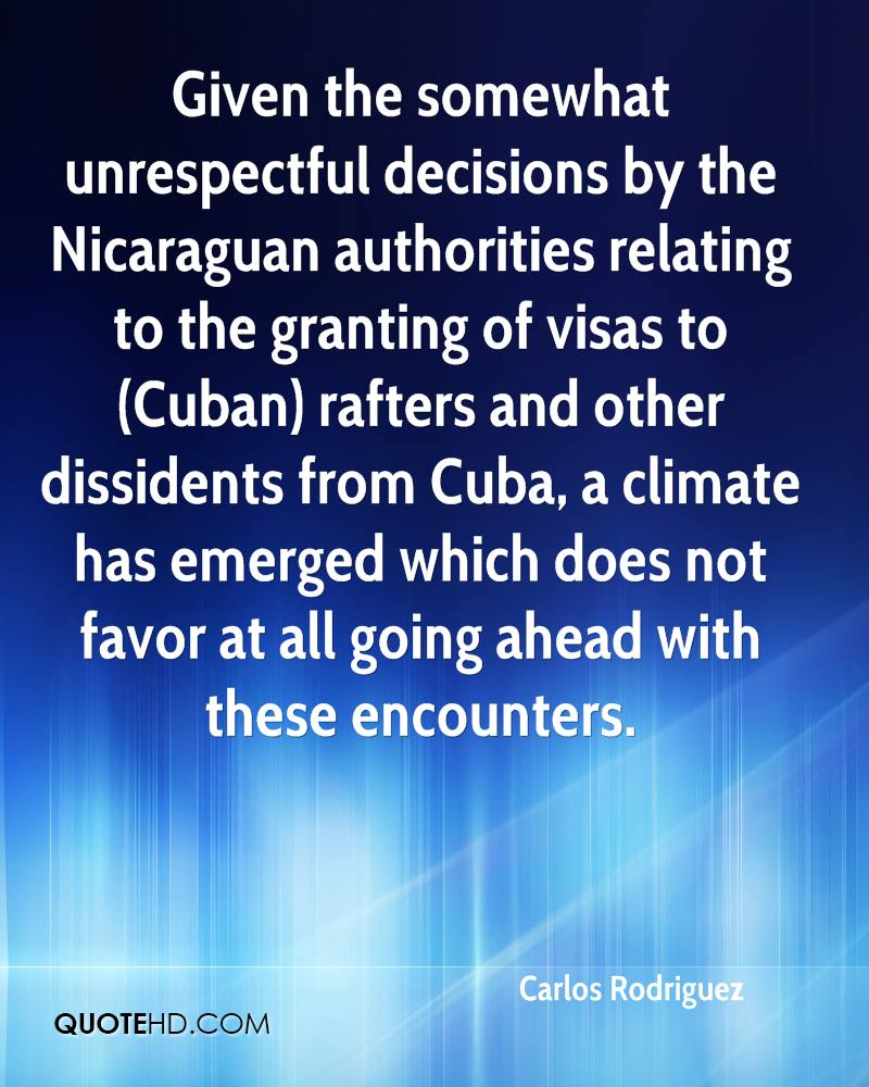 Given the somewhat unrespectful decisions by the Nicaraguan authorities relating to the granting of visas to (Cuban) rafters and other dissidents from Cuba, a climate has emerged which does not favor at all going ahead with these encounters.