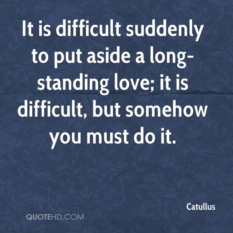 It is difficult suddenly to put aside a long-standing love; it is difficult, but somehow you must do it.