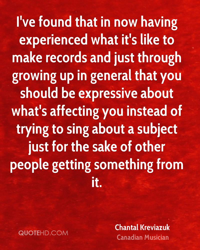 I've found that in now having experienced what it's like to make records and just through growing up in general that you should be expressive about what's affecting you instead of trying to sing about a subject just for the sake of other people getting something from it.