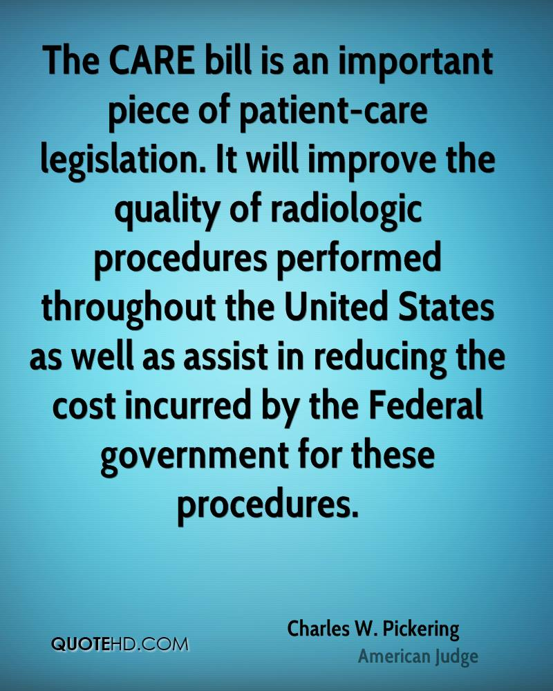 The CARE bill is an important piece of patient-care legislation. It will improve the quality of radiologic procedures performed throughout the United States as well as assist in reducing the cost incurred by the Federal government for these procedures.