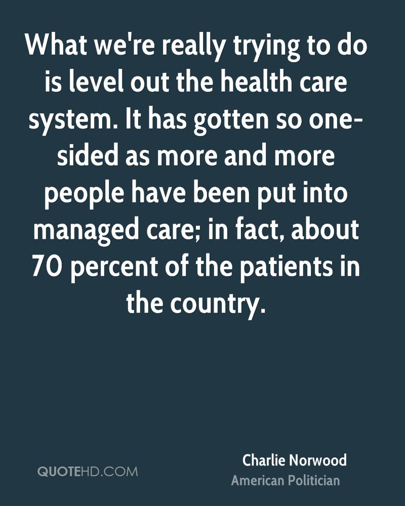 What we're really trying to do is level out the health care system. It has gotten so one-sided as more and more people have been put into managed care; in fact, about 70 percent of the patients in the country.