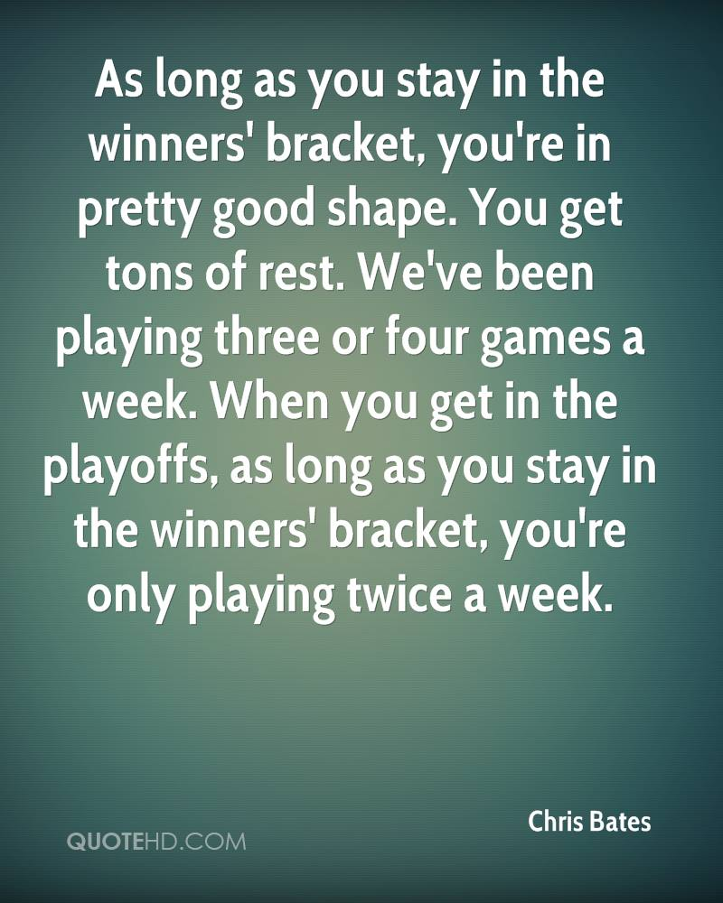 As long as you stay in the winners' bracket, you're in pretty good shape. You get tons of rest. We've been playing three or four games a week. When you get in the playoffs, as long as you stay in the winners' bracket, you're only playing twice a week.