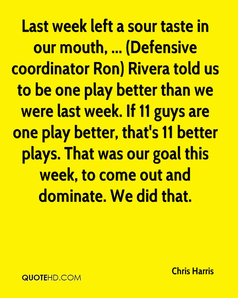 Last week left a sour taste in our mouth, ... (Defensive coordinator Ron) Rivera told us to be one play better than we were last week. If 11 guys are one play better, that's 11 better plays. That was our goal this week, to come out and dominate. We did that.