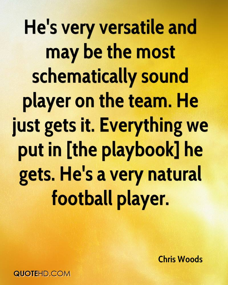 He's very versatile and may be the most schematically sound player on the team. He just gets it. Everything we put in [the playbook] he gets. He's a very natural football player.