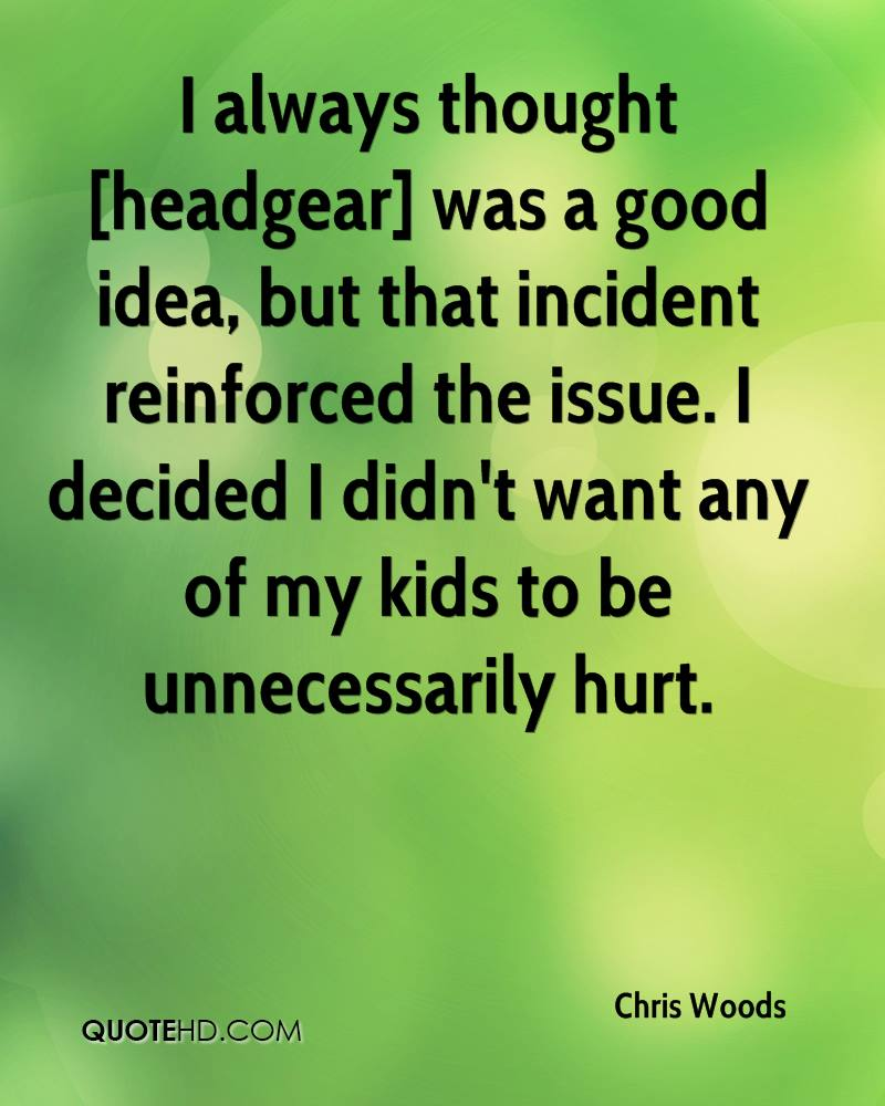 I always thought [headgear] was a good idea, but that incident reinforced the issue. I decided I didn't want any of my kids to be unnecessarily hurt.