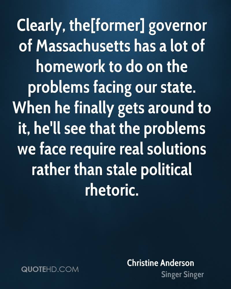 Clearly, the[former] governor of Massachusetts has a lot of homework to do on the problems facing our state. When he finally gets around to it, he'll see that the problems we face require real solutions rather than stale political rhetoric.