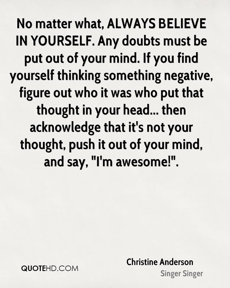 """No matter what, ALWAYS BELIEVE IN YOURSELF. Any doubts must be put out of your mind. If you find yourself thinking something negative, figure out who it was who put that thought in your head... then acknowledge that it's not your thought, push it out of your mind, and say, """"I'm awesome!""""."""