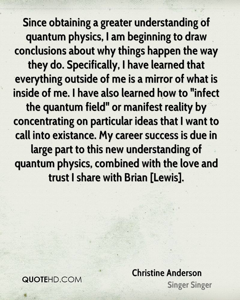 """Since obtaining a greater understanding of quantum physics, I am beginning to draw conclusions about why things happen the way they do. Specifically, I have learned that everything outside of me is a mirror of what is inside of me. I have also learned how to """"infect the quantum field"""" or manifest reality by concentrating on particular ideas that I want to call into existance. My career success is due in large part to this new understanding of quantum physics, combined with the love and trust I share with Brian [Lewis]."""