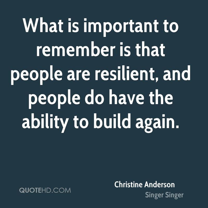 What is important to remember is that people are resilient, and people do have the ability to build again.
