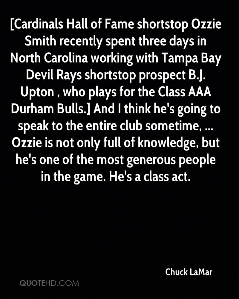 [Cardinals Hall of Fame shortstop Ozzie Smith recently spent three days in North Carolina working with Tampa Bay Devil Rays shortstop prospect B.J. Upton , who plays for the Class AAA Durham Bulls.] And I think he's going to speak to the entire club sometime, ... Ozzie is not only full of knowledge, but he's one of the most generous people in the game. He's a class act.