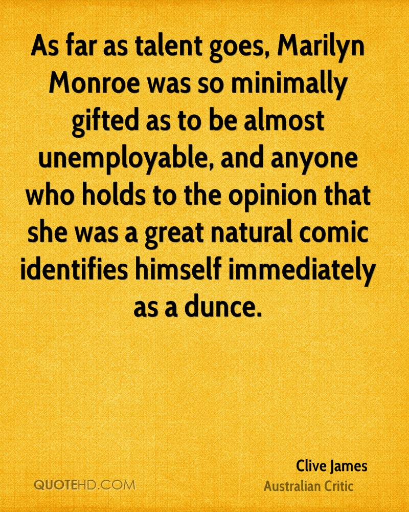 As far as talent goes, Marilyn Monroe was so minimally gifted as to be almost unemployable, and anyone who holds to the opinion that she was a great natural comic identifies himself immediately as a dunce.