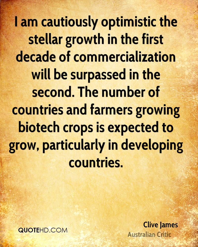 I am cautiously optimistic the stellar growth in the first decade of commercialization will be surpassed in the second. The number of countries and farmers growing biotech crops is expected to grow, particularly in developing countries.