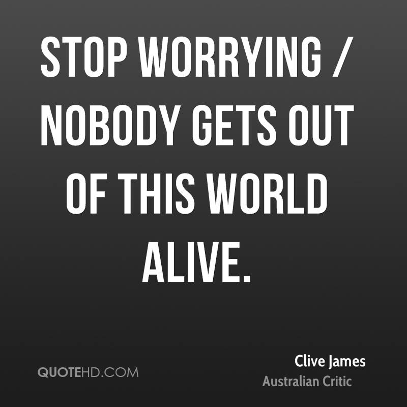 Stop worrying / nobody gets out of this world alive.