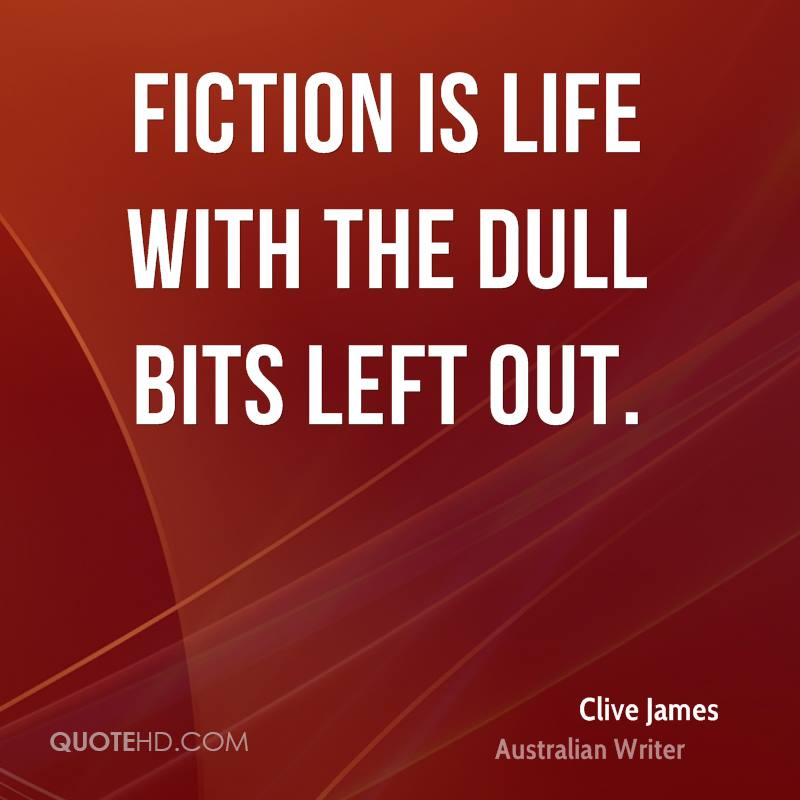 Fiction is life with the dull bits left out.