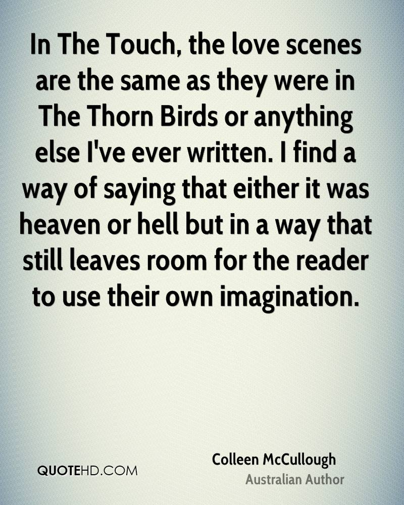 In The Touch, the love scenes are the same as they were in The Thorn Birds or anything else I've ever written. I find a way of saying that either it was heaven or hell but in a way that still leaves room for the reader to use their own imagination.