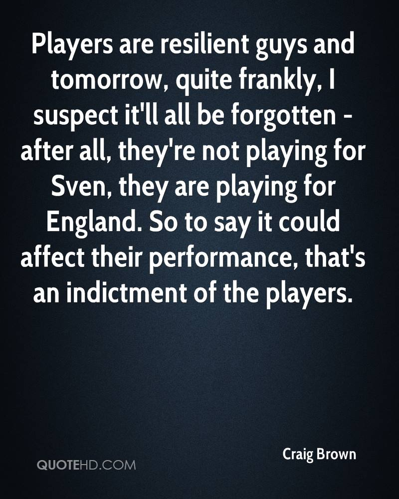 Players are resilient guys and tomorrow, quite frankly, I suspect it'll all be forgotten - after all, they're not playing for Sven, they are playing for England. So to say it could affect their performance, that's an indictment of the players.