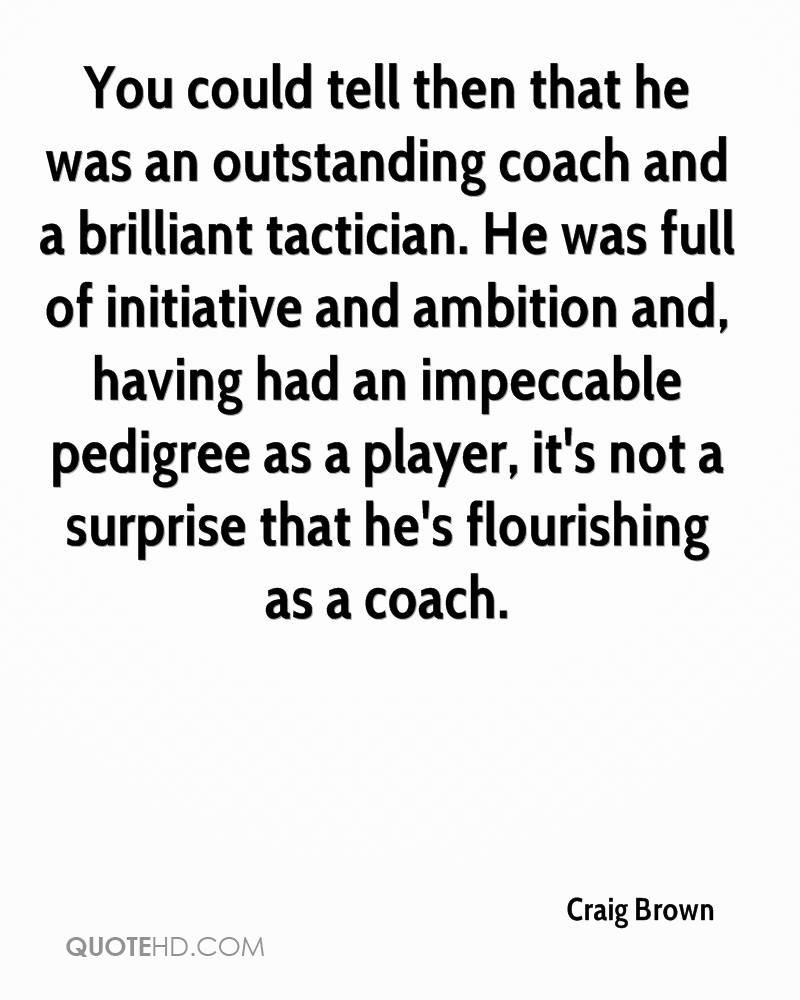 You could tell then that he was an outstanding coach and a brilliant tactician. He was full of initiative and ambition and, having had an impeccable pedigree as a player, it's not a surprise that he's flourishing as a coach.