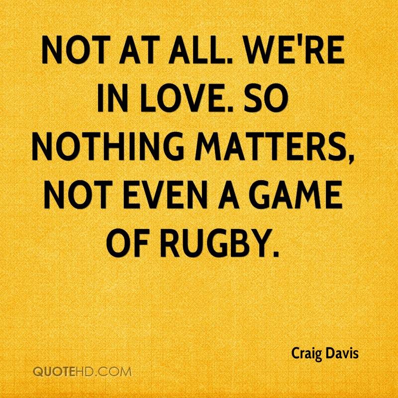 Not at all. We're in love. So nothing matters, not even a game of rugby.