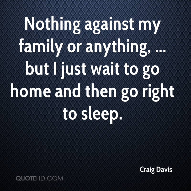 Nothing against my family or anything, ... but I just wait to go home and then go right to sleep.