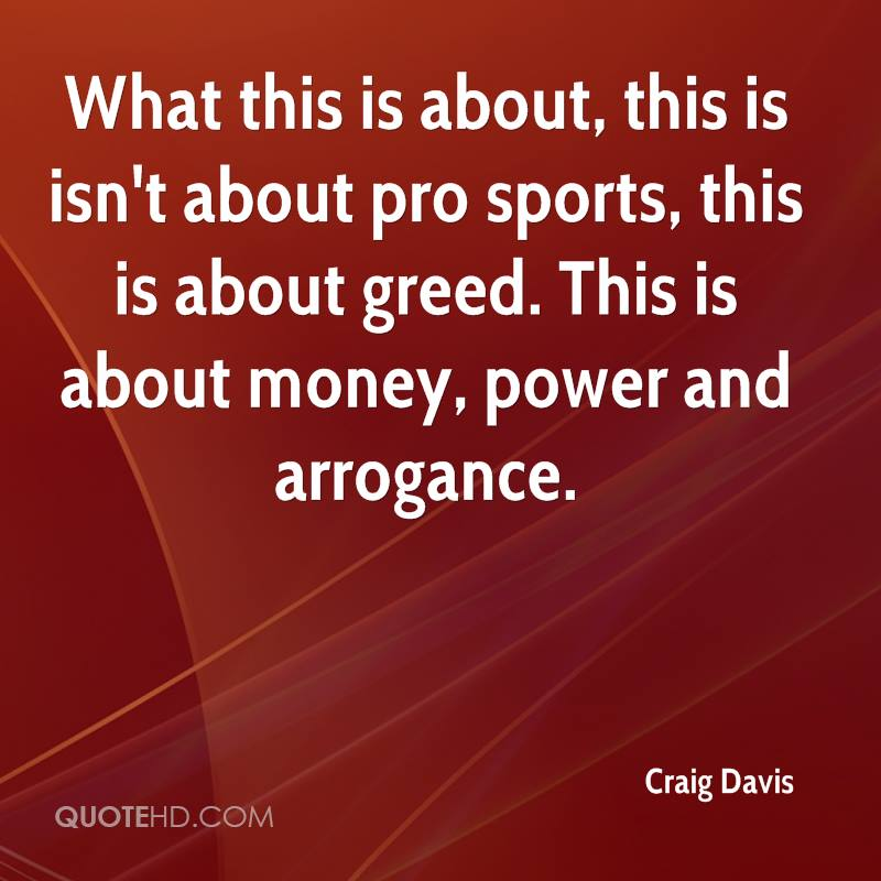 What this is about, this is isn't about pro sports, this is about greed. This is about money, power and arrogance.