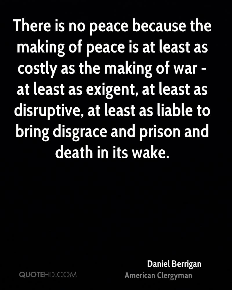 There is no peace because the making of peace is at least as costly as the making of war - at least as exigent, at least as disruptive, at least as liable to bring disgrace and prison and death in its wake.