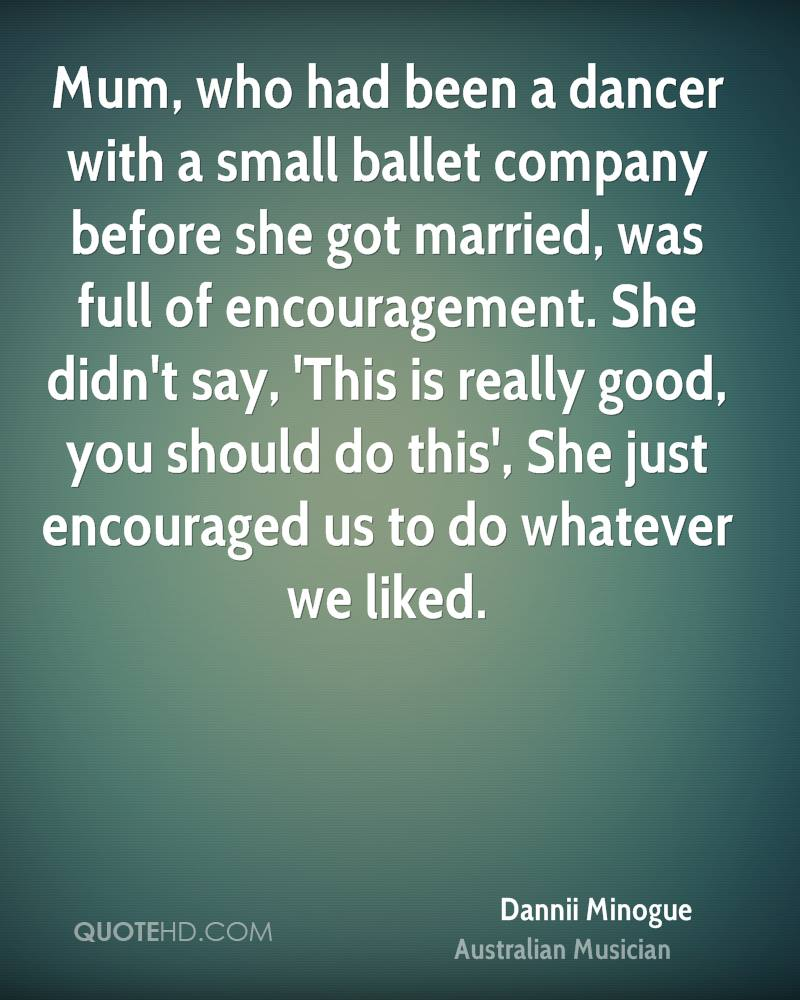 Mum, who had been a dancer with a small ballet company before she got married, was full of encouragement. She didn't say, 'This is really good, you should do this', She just encouraged us to do whatever we liked.