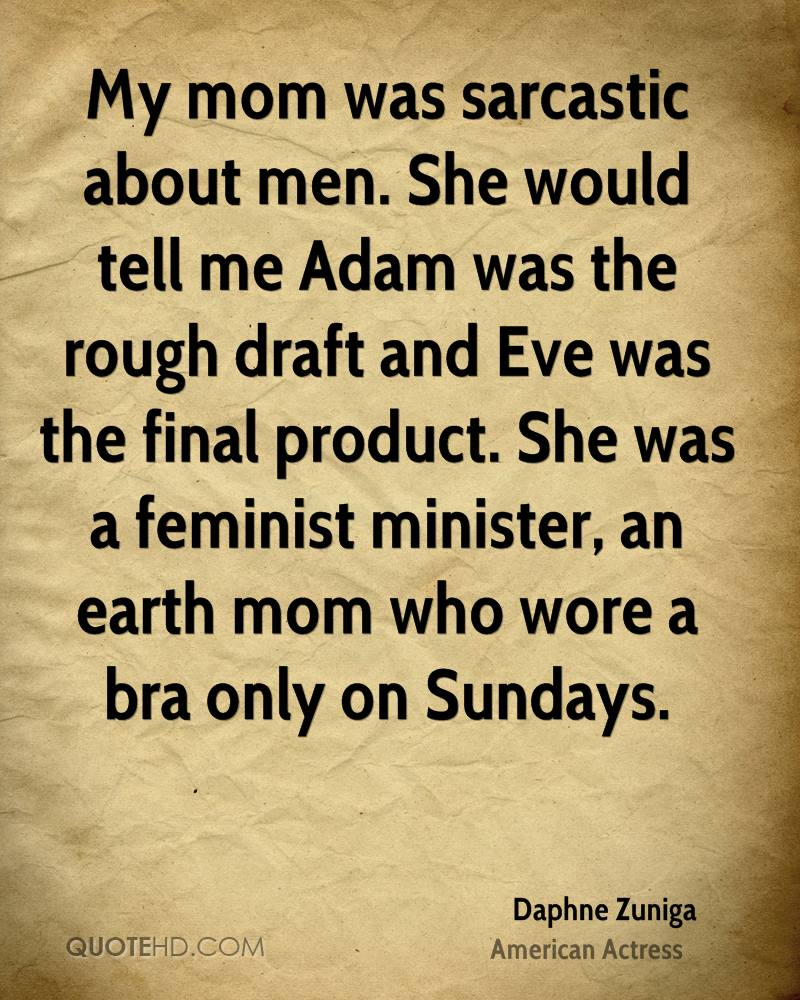 My mom was sarcastic about men. She would tell me Adam was the rough draft and Eve was the final product. She was a feminist minister, an earth mom who wore a bra only on Sundays.