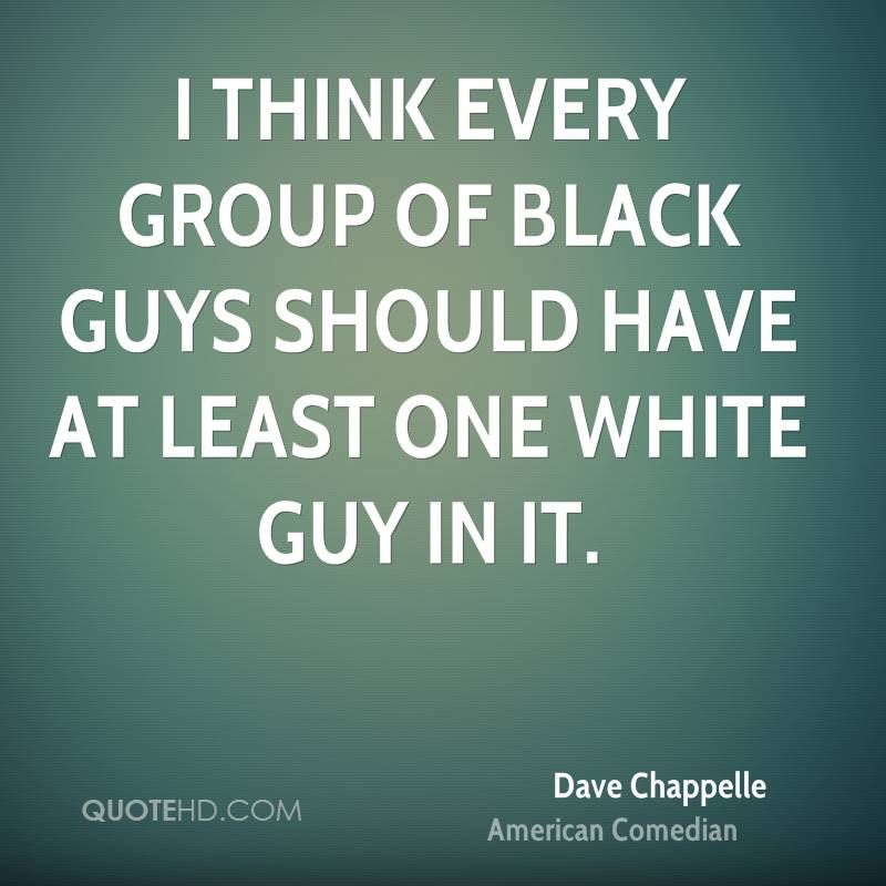 I think every group of black guys should have at least one white guy in it.