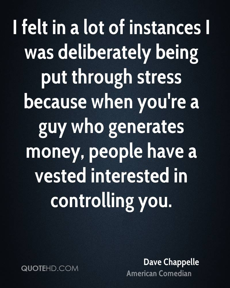 I felt in a lot of instances I was deliberately being put through stress because when you're a guy who generates money, people have a vested interested in controlling you.