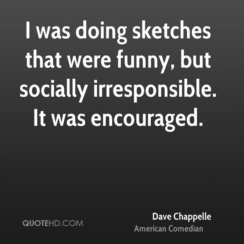 I was doing sketches that were funny but socially irresponsible. I felt I was deliberately being encouraged and I was overwhelmed.