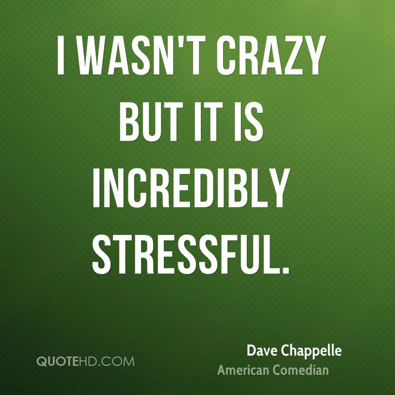 I wasn't crazy but it is incredibly stressful.