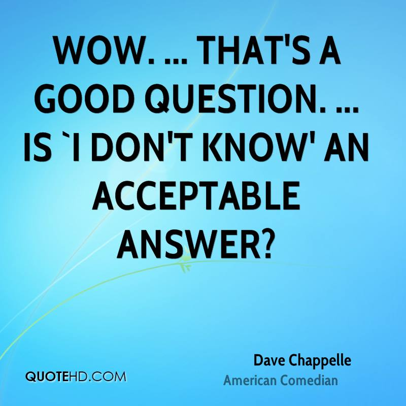 Wow. ... That's a good question. ... Is `I don't know' an acceptable answer?