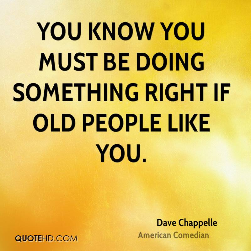 You know you must be doing something right if old people like you.